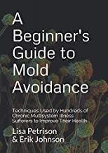 A Beginner's Guide to Mold Avoidance: Techniques Used by Hundreds of Chronic Multisystem Illness Sufferers to Improve Thei...
