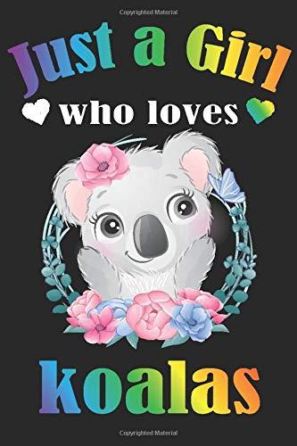 just a girl who loves Koalas: Cute Koalas Lover Notebook for Girls,Koalas Journal for Kids, Koalas Lover Anniversary Gift Ideas for Her…..Blank Lined Notebook to Write In for Notes