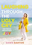 Laughing Through the Ugly Cry: …and Finding Unstoppable Joy