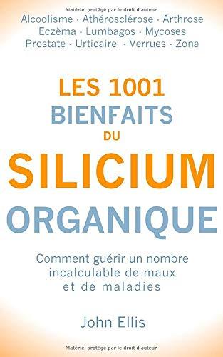 Les 1001 bienfaits du Silicium Organique: Comment guérir un nombre incalculable de maux et de maladies, grâce au silicium organique