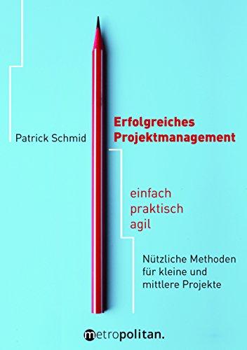 Erfolgreiches Projektmanagement: einfach - praktisch - agil; Nützliche Methoden für kleine und mittlere Projekte (metropolitan Bücher)
