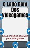 O Lado Bom Dos Videogames: Seis benefícios possíveis para videogames (Portuguese Edition)