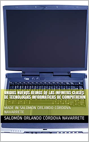 UNIDOS NUEVOS REINOS DE LAS INFINITAS CLASES DE TECNOLOGÍAS INFORMÁTICAS DE COMPUTACIÓN DE AMÉRICA: MADE IN REINO SALOMÓN ORLANDO CÓRDOVA NAVARRETE