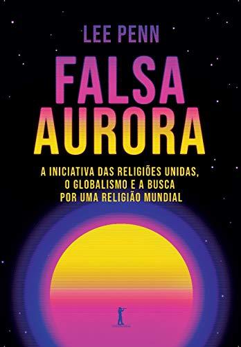 Falsa Aurora: a Iniciativa das Religiões Unidas, o Globalismo e a Busca por uma Religião Mundial