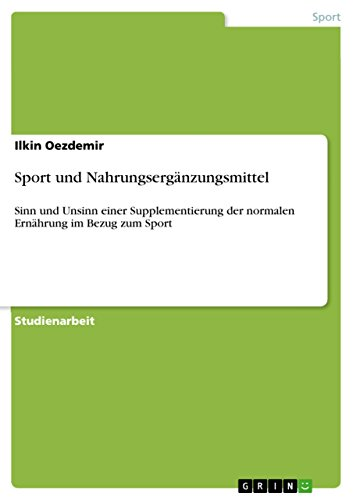 Sport und Nahrungsergänzungsmittel: Sinn und Unsinn einer Supplementierung der normalen Ernährung im Bezug zum Sport