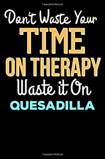 Don't Waste Your Time On Therapy Waste it On QUESADILLA - Funny QUESADILLA Notebook And Journal Gift: Lined Notebook / Jou...