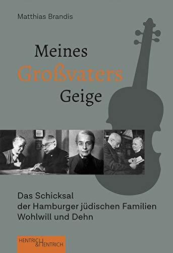 Meines Großvaters Geige: Das Schicksal der Hamburger jüdischen Familien Wohlwill und Dehn