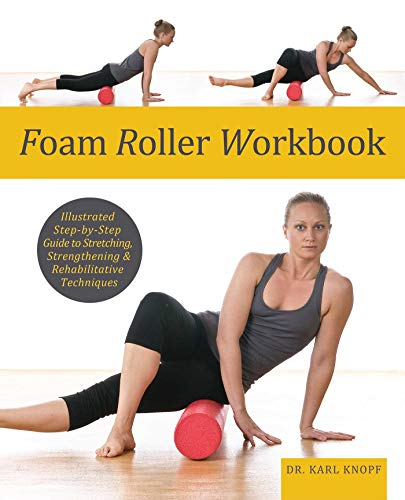 Foam Roller Workbook: Illustrated Step-by-Step Guide to Stretching, Strengthening and Rehabilitative...
