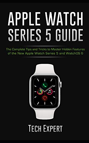 Apple Watch Series 5 Guide: The Complete Tips and Tricks to Master Hidden Features of the New Apple Watch Series 5 and WatchOS 6