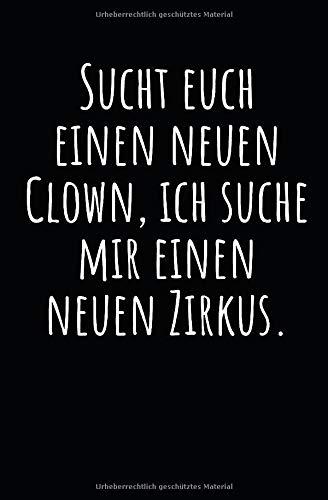 Sucht euch einen neuen Clown, ich suche mir einen neuen Zirkus.: Notizbuch mit Spruch, Zeilen und Seitenzahlen. Für Notizen, Skizzen, Zeichnungen, als Kalender, Tagebuch oder Geschenk