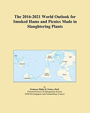 The 2016-2021 World Outlook for Smoked Hams and Picnics Made in Slaughtering Plants