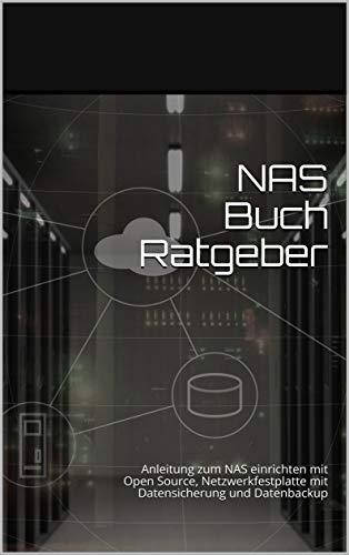 NAS Buch Ratgeber: Anleitung zum NAS PC einrichten mit Open Source, Netzwerkfestplatte mit Datensicherung und Datenbackup mit vielen Bildern | Best Nas for the Home mit Raid Nas Storage