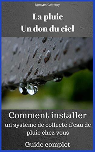 La pluie, un don du ciel: Collecte d'eau de pluie: Tout savoir pour installer votre propre système