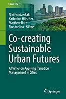 Co-creating Sustainable Urban Futures: A Primer on Applying Transition Management in Cities (Future City, 11)