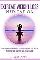 Extreme Weight Loss Meditation: Boost Your Self-Awareness and Self-Esteem to Lose Weight Without Effort and With Long-Term Results (Emotional Eating)