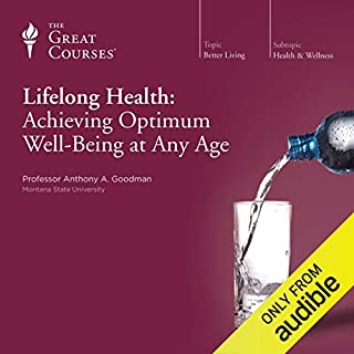 Lifelong Health: Achieving Optimum Well-Being at Any Age                   Written by:                                                                                                                                 Anthony A. Goodman,                                                                                        The Great Courses                               Narrated by:                                                                                                                                 Anthony A. Goodman                      Length: 18 hrs and 16 mins     14 ratings     Overall 4.6