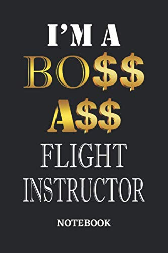 I\'m A Boss Ass Flight Instructor Notebook: 6x9 inches - 110 dotgrid pages • Greatest Passionate working Job Journal • Gift, Present Idea