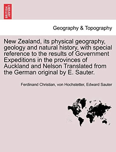 New Zealand, Its Physical Geography, Geology and Natural History, with Special Reference to the Results of Government Expeditions in the Provinces of ... from the German Original by E. Sauter.