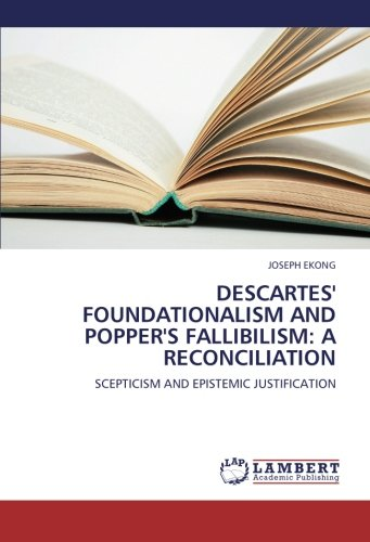 DESCARTES' FOUNDATIONALISM AND POPPER'S FALLIBILISM: A RECONCILIATION: SCEPTICISM AND EPISTEMIC JUSTIFICATION