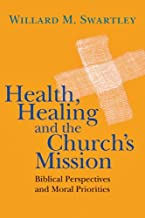 Health, Healing and the Church s Mission: Biblical Perspectives and Moral Priorities