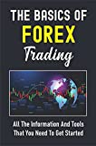The Basics Of Forex Trading: All The Information And Tools That You Need To Get Started: Enhance Your Trading Skills And Aptitude (English Edition)