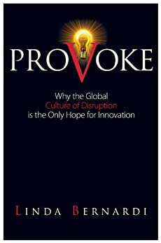 Provoke: Why the Global Culture of Disruption is the Only Hope for Innovation by [Linda Bernardi]
