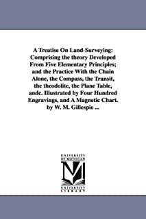 A Treatise On Land-Surveying: Comprising the theory Developed From Five Elementary Principles; and the Practice With the C...