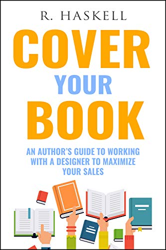 Cover Your Book: An Author's Guide to Working with a Designer to Maximize your Sales by [R. Haskell]