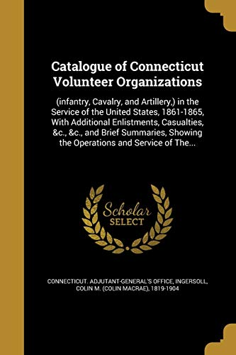 CATALOGUE OF CONNECTICUT VOLUN: (Infantry, Cavalry, and Artillery, ) in the Service of the United States, 1861-1865, with Additional Enlistments, ... Showing the Operations and Service of The...