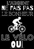 L'argent ne fais pas le bonheur le vélo oui: Carnet de cyclisme | Journal d'entrainement Vélo | Notez vos Sorties ou Sessions, Suivez vos performances ... pour Cycliste et amoureux de Bicyclette.