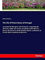 The Life of Prince Henry of Portugal: surnamed the Navigator and its Results; comprising the discovery within one century of half the world with new facts in the discovery of the Atlantic Islands; a refutation of French claims to priority in discovery