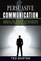 Persuasive Communication: 2 books in 1: Public Speaking skills and Job Interview Preparation. How To Develop self-confidence and increase your communication skills for success in business and life
