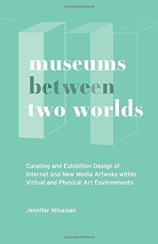 Museums Between Two Worlds: Curating and Exhibition Design of Internet and New Media Artworks within Virtual and Physical Art Environments