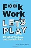 F**k Work, Let's Play: Do What You Love and Get Paid for It...