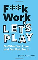 F**k Work, Let's Play: Do What You Love and Get Paid for It