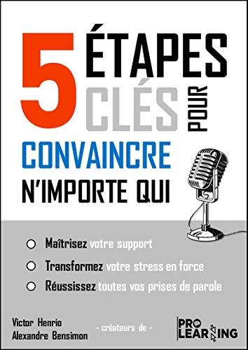 5 Étapes clés pour convaincre n'importe qui: maîtrisez votre support, transformez votre stress en force, réussissez toutes vos prises de parole (French Edition)