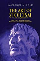 The Art of Stoicism: Find Peace and Emotional Resilience in Your Everyday Life