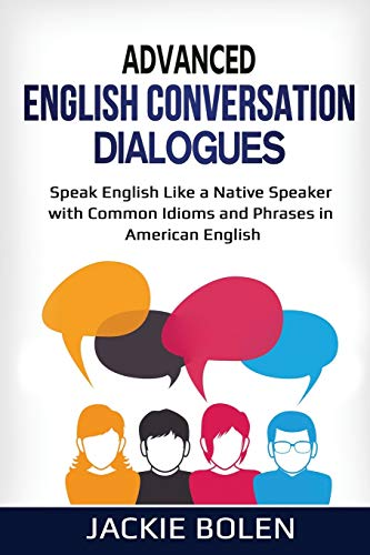 Advanced English Conversation Dialogues: Speak English Like a Native Speaker with Common Idioms and...