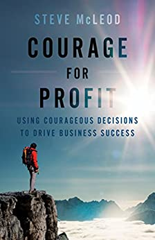 Courage for Profit: Using Courageous Decisions to Drive Business Success by [Steve McLeod]