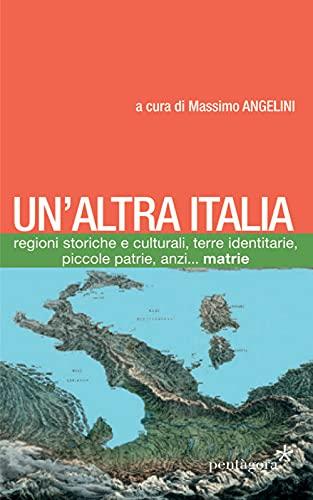 Un'altra Italia. Regioni storiche e culturali, terre identitarie, piccole patrie, anzi... matrie. Con Carta geografica ripiegata