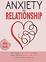 Anxiety in Relationship: Smart Strategies to Overcome Anxiety, Jealousy, Negative Thinking and Eliminate Couple Conflicts. a Self-Help Workbook That Helps You Improve Your Personal Relationships