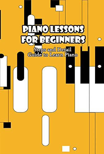 Piano Lessons for Beginners: Steps and Detail Guide to Learn Piano: Guide to Play Piano for Beginners