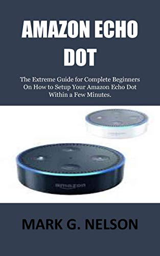 AMAZON ECHO DOT: The Extreme Guide for Complete Beginners On How to Setup Your Amazon Echo Dot Within a Few Minutes.