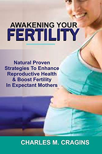 AWAKENING YOUR FERTILITY: Natural Proven Strategies To Enhance Reproductive Health & Boost Fertility In Expectant Mothers