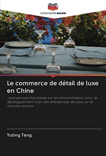 Le commerce de détail de luxe en Chine: -une perspective basée sur le consommateur pour le développement futur des entreprises de luxe sur le marché chinois