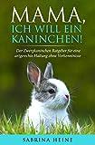 Mama, ich will ein Kaninchen! Der Zwergkaninchen Ratgeber für eine artgerechte Haltung ohne Vorkenntnisse (inkl. Checkliste für die richtige Ausstattung)