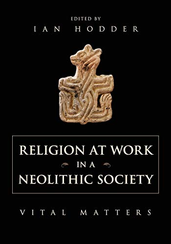 Religion at Work in a Neolithic Society: Vital Matters