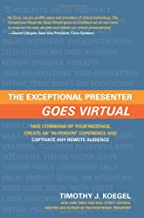 The Exceptional Presenter Goes Virtual: Take Command of Your Message, Create an ''In-Person'' Experience, and Captivate An...