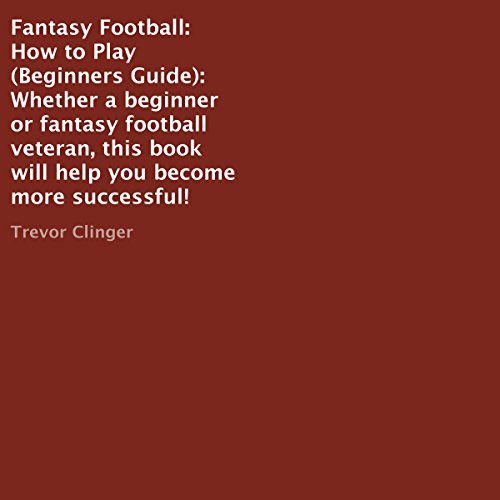 Fantasy Football: How to Play (Beginners Guide): Whether a Beginner or Fantasty Football Veteran, This Book Will Help You Become More Successful!