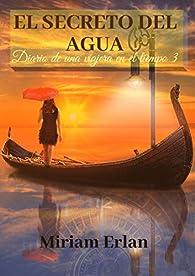 El Secreto del Agua: Varios viajes en el tiempo y dos historias en diferentes épocas. par Miriam Erlan